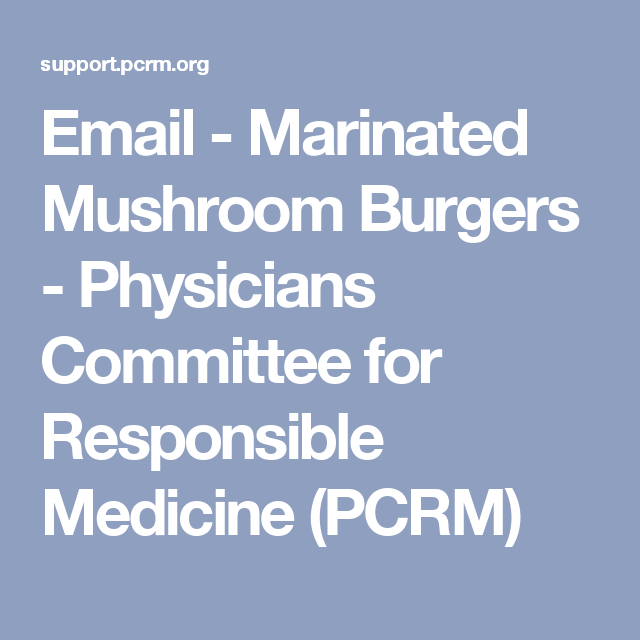 Email - Marinated Mushroom Burgers - Physicians Committee for Responsible Medicine (PCRM)
