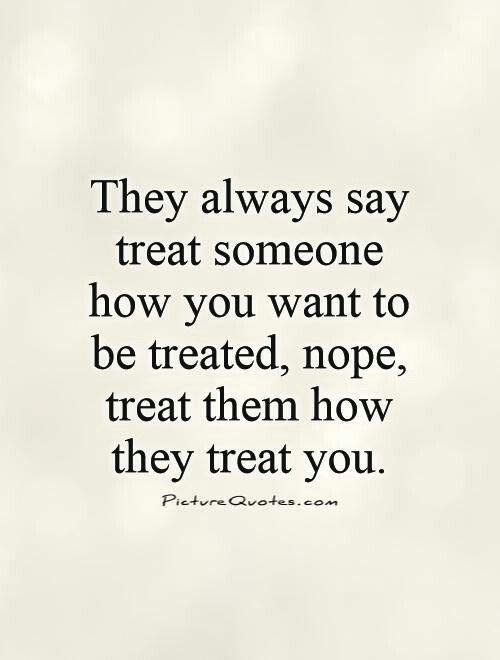 They say treat someone how you want to be treated. Nope