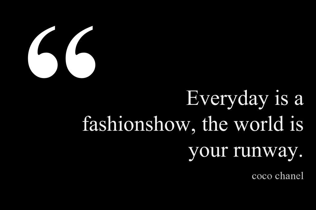 Everyday is a fashionshow, the world is your runway. - Coco Chanel