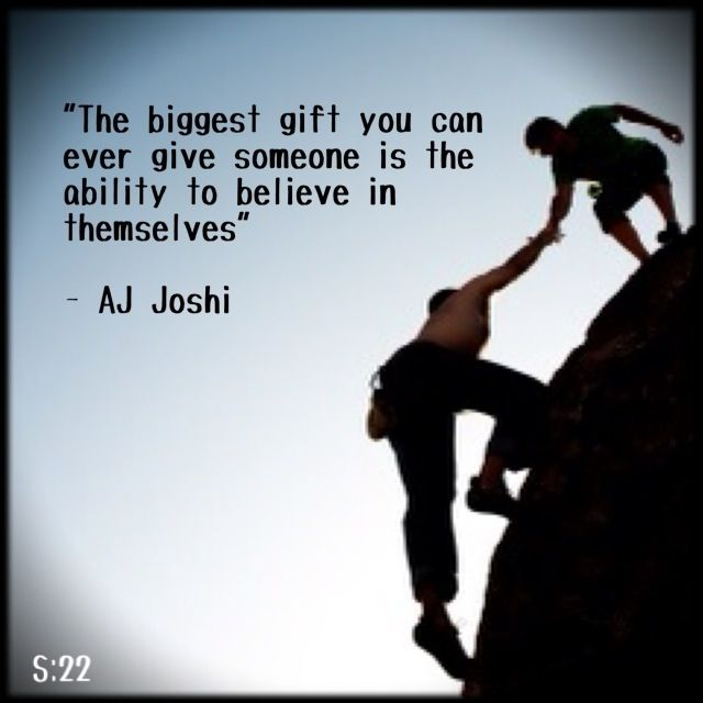 """The biggest give you can ever give someone is the ability to believe in themselves"" - AJ Joshi"