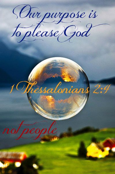 1 Thessalonians 2:4 For we speak as messengers approved by God to be entrusted with the Good News. Our purpose is to please God, not people. He alone examines the motives of our hearts.