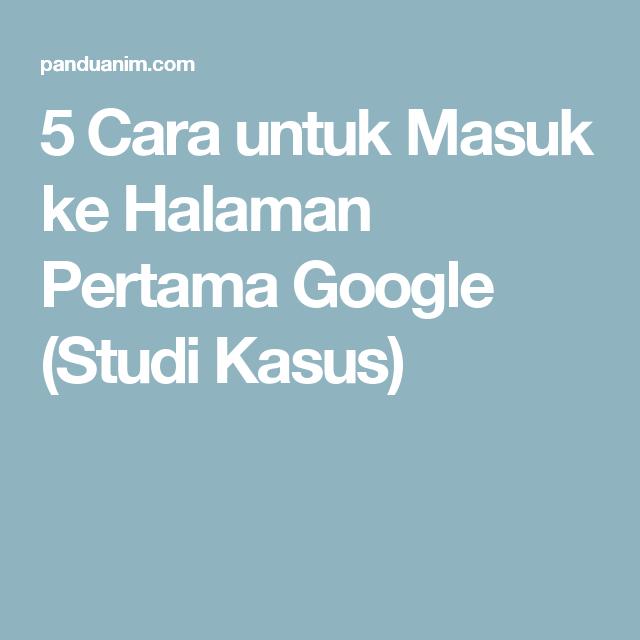 5 Cara Untuk Masuk Ke Halaman Pertama Google Studi Kasus Studi Kasus Halaman Google