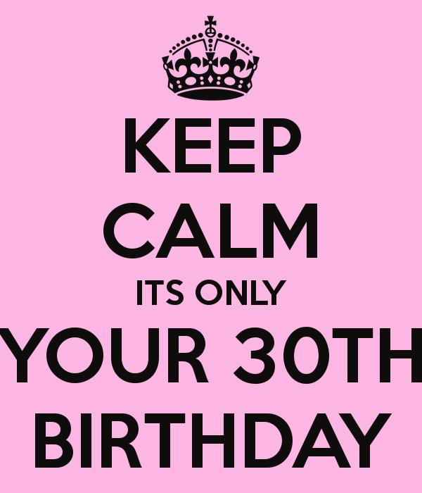 eb366769 KEEP CALM ITS ONLY YOUR 30TH BIRTHDAY | Happy Birthday to meeeeeeeee ...