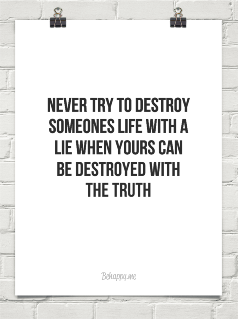 Never Try To Destroy Someones Life With A Lie When Yours Can Be