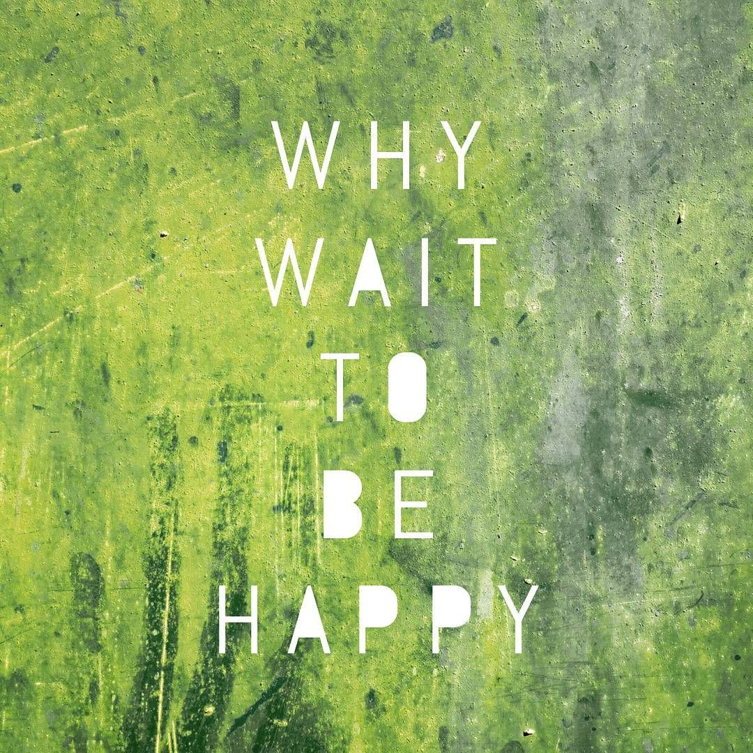 Don't wait to be happy...start right now! 😊❤