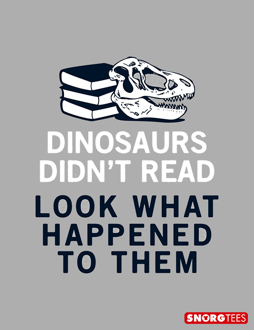 Dinosaurs Didn T Read T Shirt Snorgtees Being Used Quotes Reading Quotes Funny Quotes