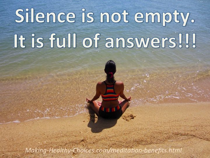 Silence is not empty, it is full of answers - http://www.making-healthy-choices.com/meditation-benefits.html