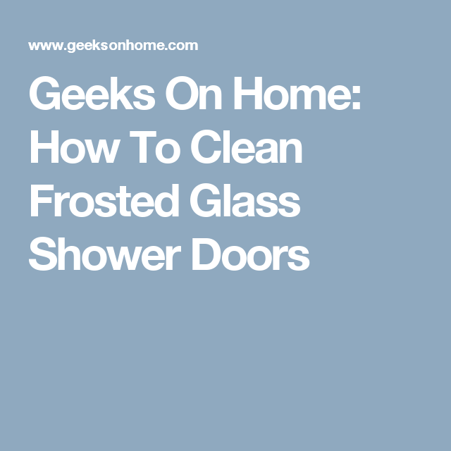 Geeks On Home How To Clean Frosted Glass Shower Doors Household