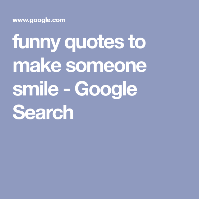 Funny Quotes To Make Someone Smile Google Search Funny Quotes Quotes Funny