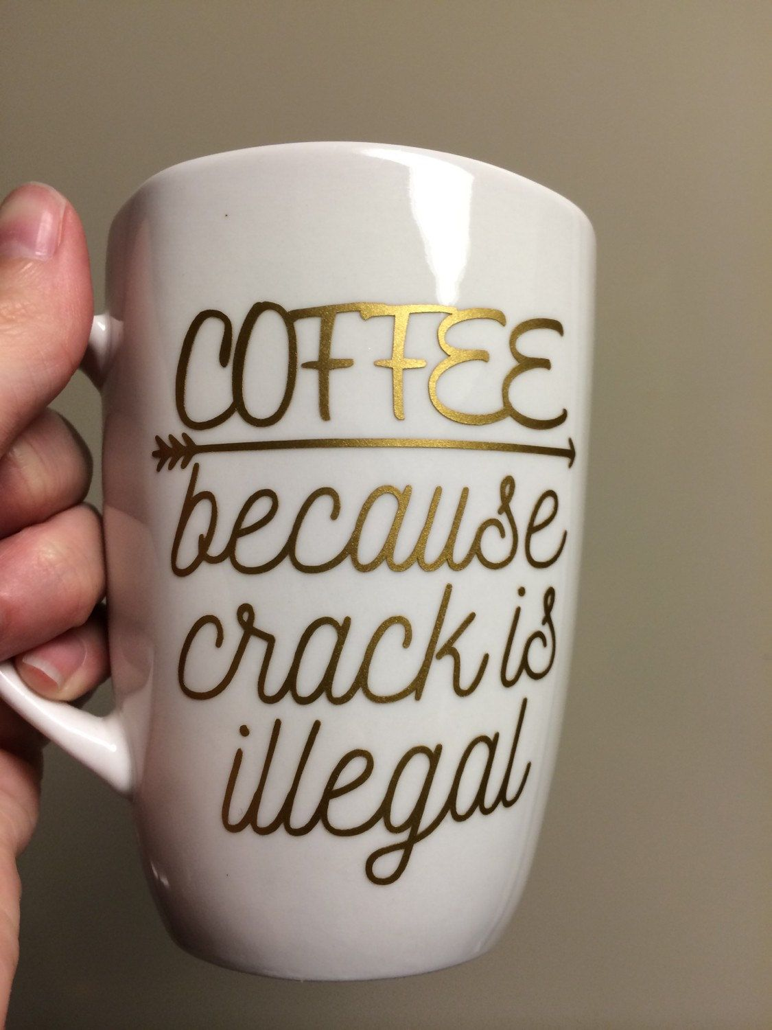 Coffee Because Crack Is Illegal Coffee Mug Vinyl Mug Witty Quote - Vinyl cup designs