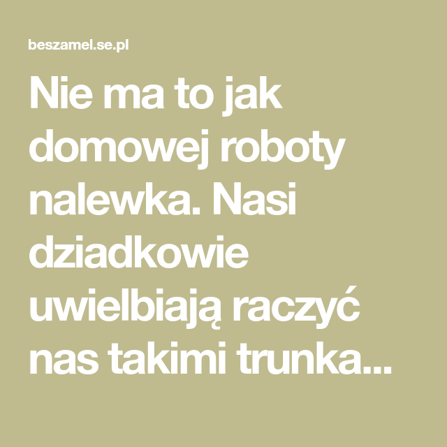 Nie Ma To Jak Domowej Roboty Nalewka Nasi Dziadkowie Uwielbiaja Raczyc Nas Takimi Trunkami Tak Samo Jak Uwielbiaja Je Robic Domowa Nalewka Domowej Roboty Dziadkowie I Nasa