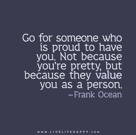 Go For Someone Who Is Proud To Have You Not Because You Re Pretty But Because They Value You As A Person Love Life Quotes Life Quotes To Live By Live Life