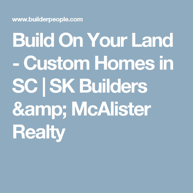 Build On Your Land Custom Homes In Sc Sk Builders Amp Mcalister Realty Custom Homes Builder Building