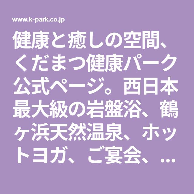 健康と癒しの空間 くだまつ健康パーク公式ページ 西日本最大級の岩盤浴 鶴ヶ浜天然温泉 ホットヨガ ご宴会 ご宿泊 プール ゴルフなどのレジャー施設のご紹介 温泉 レジャー施設 レジャー
