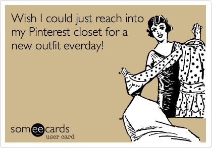 Wish I could just reach into my Pinterest closet for a new outfit everday!