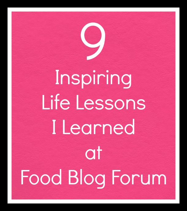9 Inspiring Life Lessons I Learned at Food Blog Forum...GREAT READ