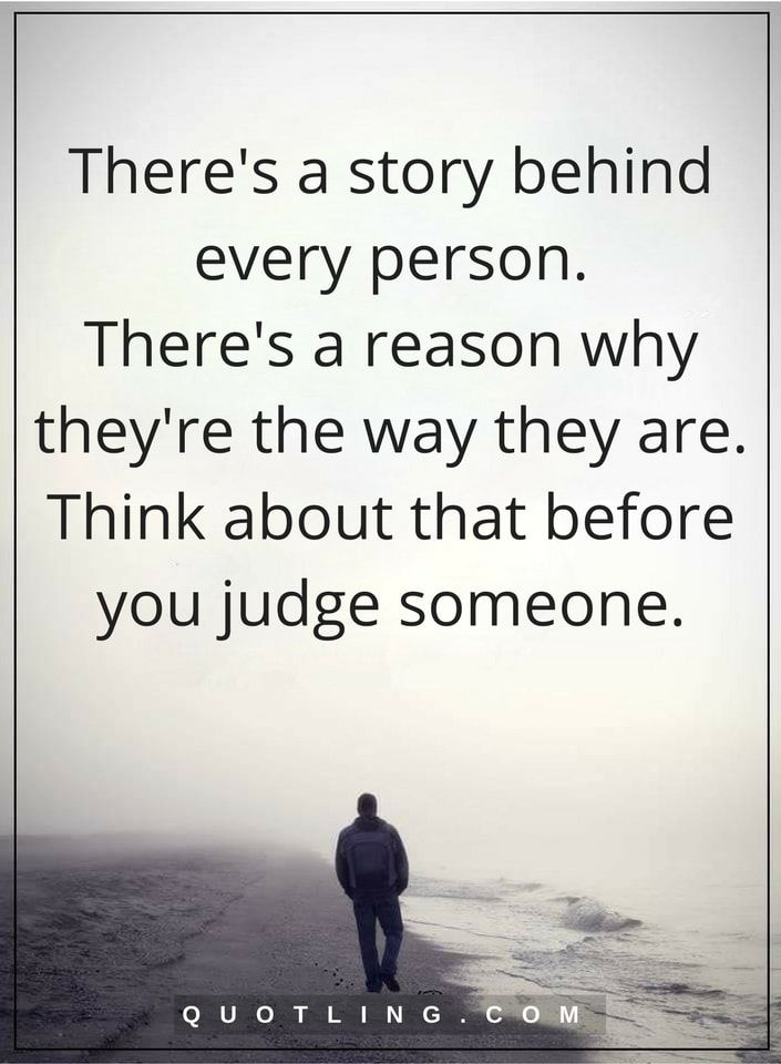 Judging Quotes There S A Story Behind Every Person There S A Reason Why They Re The Way They Are Think Ab Judge Quotes Judging Others Quotes Judgement Quotes