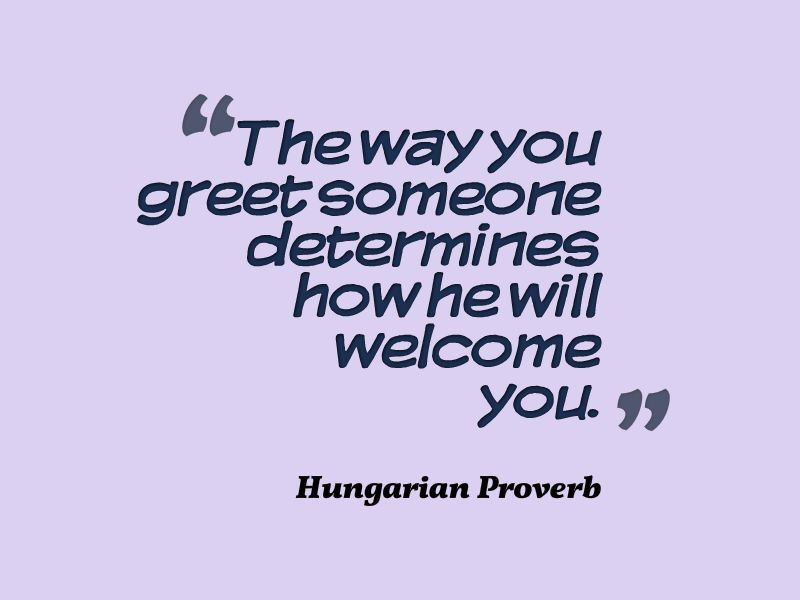 Hungarian proverb the way you greet someone determines how he will hungarian proverb the way you greet someone determines how he will welcome you m4hsunfo