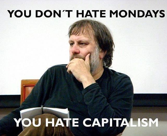 "Image result for ""You don't hate Mondays. You hate capitalism."" Slavoj Žižek"