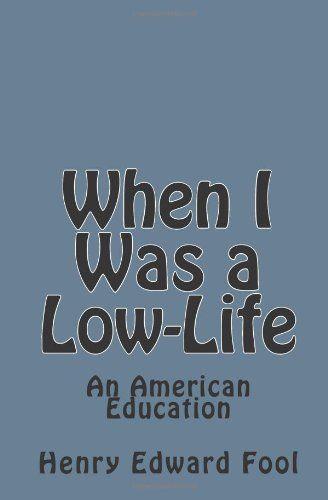 When I Was A Low Life An American Education By Henry Edward Fool Http Www Amazon Com Dp 1453612971 Ref Cm Sw R Pi Dp Obtcxb045ek4j The Fool Life Education