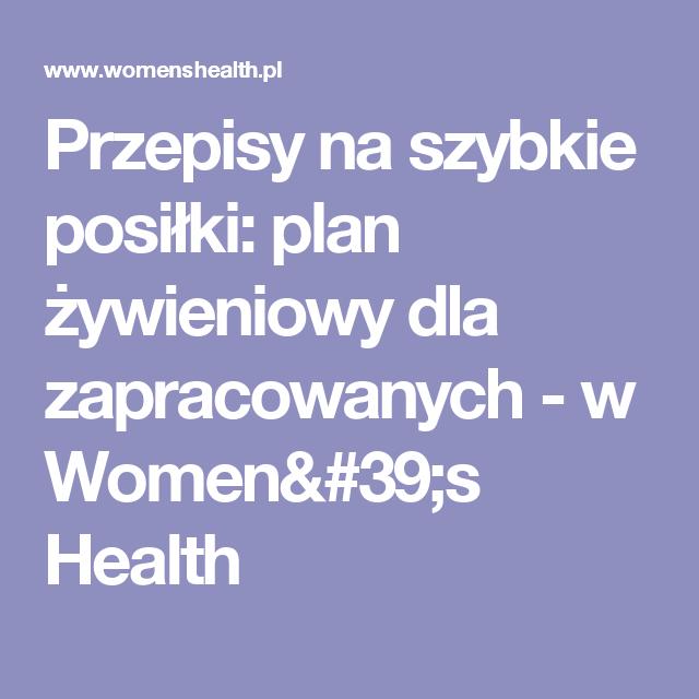 Przepisy na szybkie posiłki: plan żywieniowy dla zapracowanych - w Women's Health