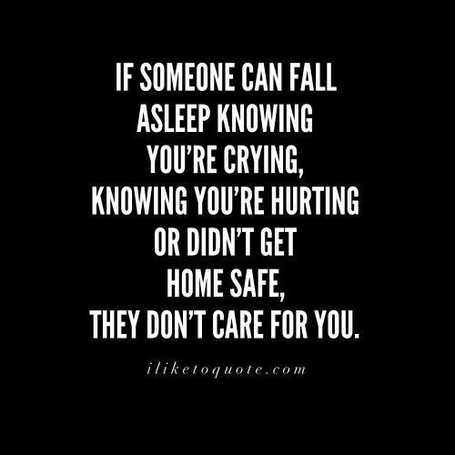 If someone can fall asleep knowing you're crying, knowing you're hurting or didn't get home safe, they don't care for you. Quotes About Moving On