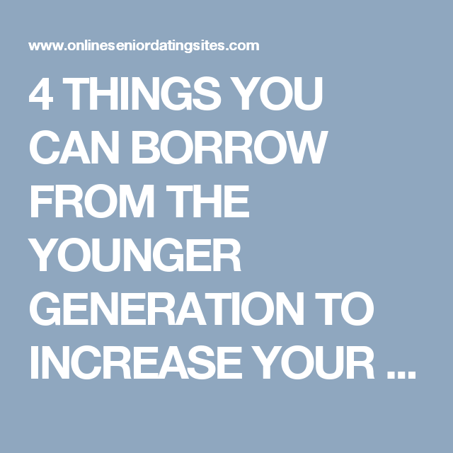 4 Things You Can Borrow From The Younger Generation To Increase Your Dating  Senior Dating Sites Reviews  Senior Dating Sites, Senior Dating -7606