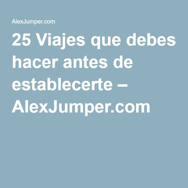 25 Viajes que debes hacer antes de establecerte – AlexJumper.com