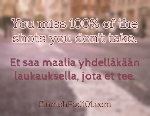 You miss 100% of the shots you don't take. Et saa maalia yhdelläkään laukauksella, jota et tee. Click here to learn more Finnish phrases with our Vocabulary Lists: http://www.finnishpod101.com/finnish-vocabulary-lists/ #Finnish #learnFinnish #finnishpod101 #finland