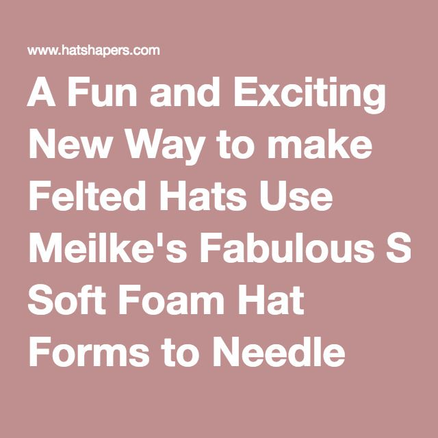 A Fun and Exciting New Way to make Felted Hats Use Meilke's Fabulous Soft Foam Hat Forms to Needle Felt Your Hat,  and Carol Marston's Great Hat Shapers to Wet, Shape and Full it.