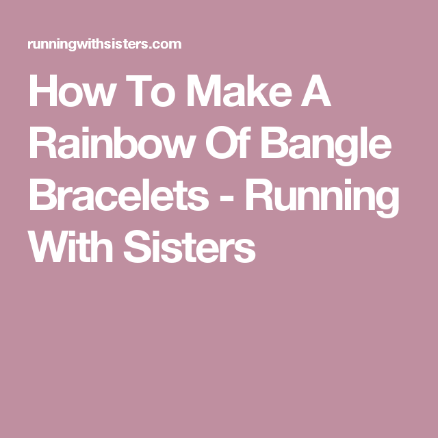 How To Make A Rainbow Of Bangle Bracelets - Running With Sisters