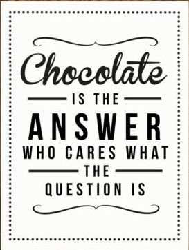 Chocolate is the answer who cares what the question is. #