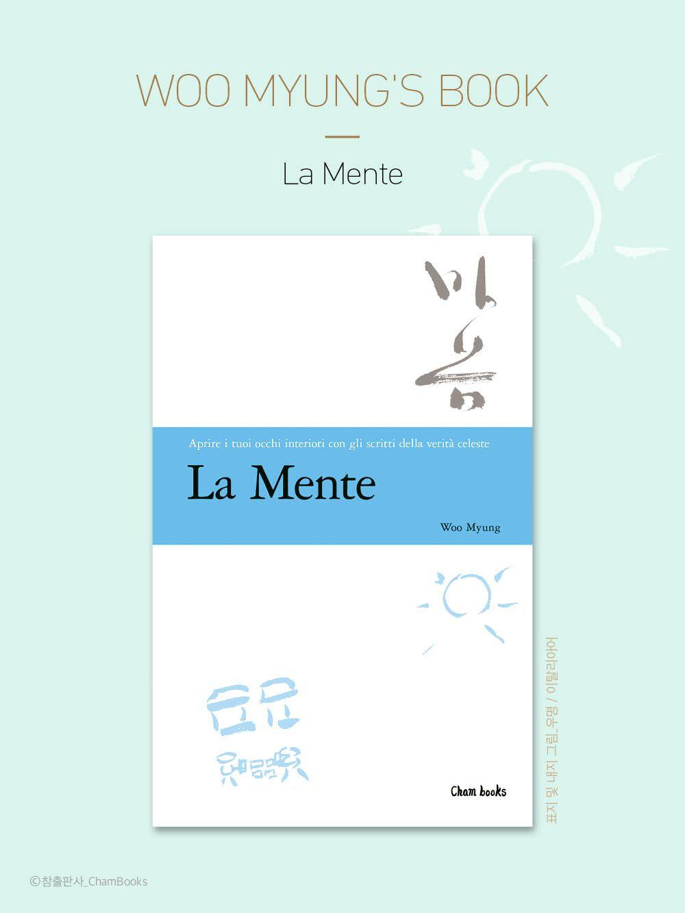 마음수련 우명 선생의 책 / 한국어 <마음>의 이탈리어판 <La Mente>  마음수련 우명 선생의 책 // 한국어<마음>의 이탈리아어판<La Mente>은 2013년 6월 발행되었다. 아마존 www.amazon.com 에서 구매할 수 있다.   우명 지음 / 참출판사 / 208page / 9.99EUR //