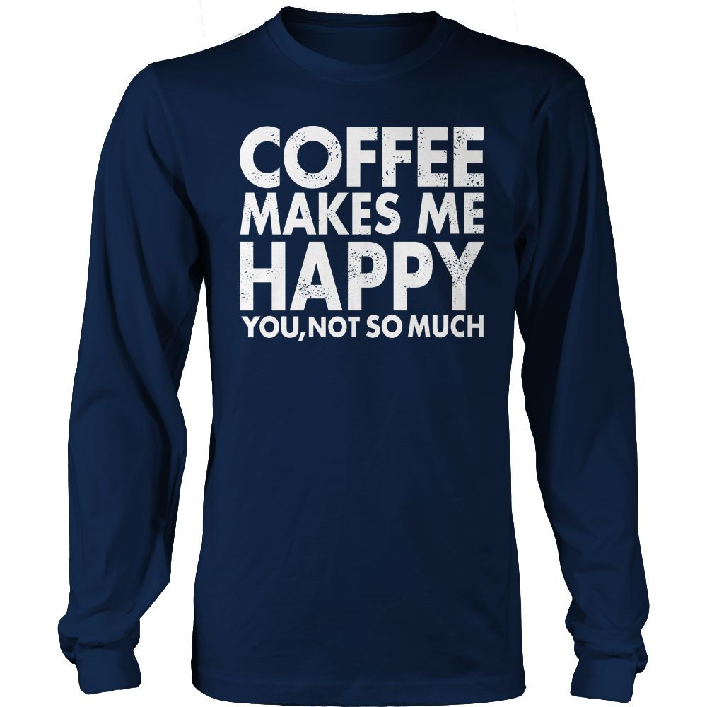 Limited Edition T-shirt Hoodie Tank Top - Coffee Makes Me Happy You, Not So Much