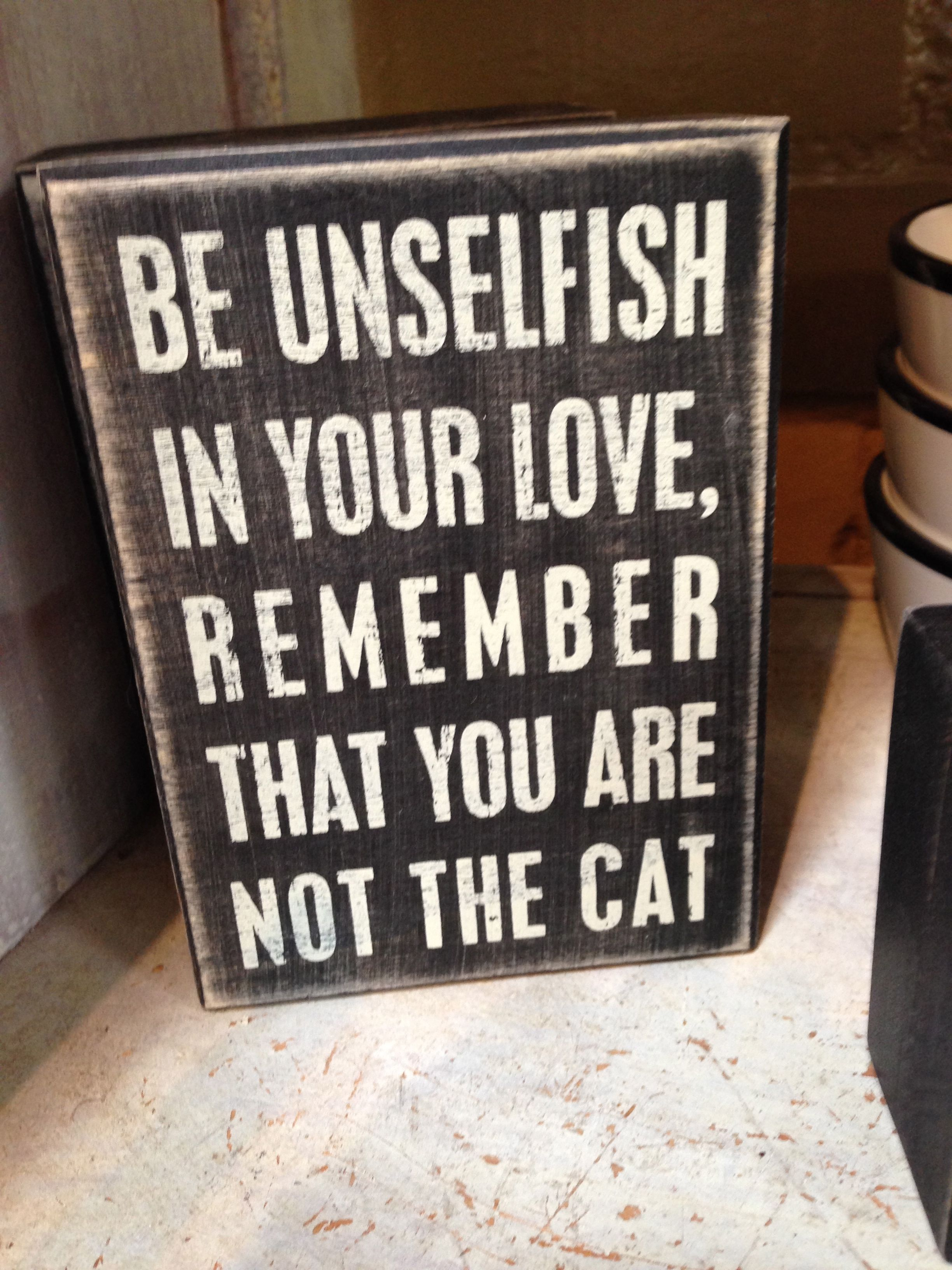 Great BE UNSELFISH IN YOUR LOVE, REMEMBER THAT YOU ARE NOT THE CAT For Sale At