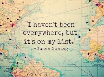 """""""I haven't been everywhere, but it's on my list."""" Susan Sontag"""