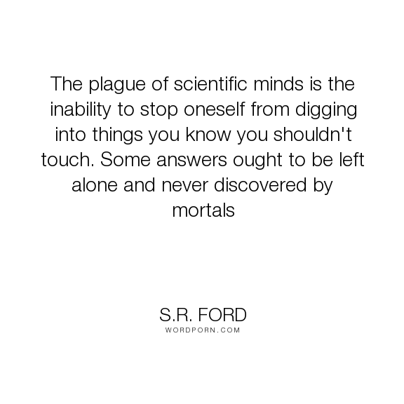 "S.R. Ford - ""The plague of scientific minds is the inability to stop oneself from digging into..."". wisdom, science, restraint"