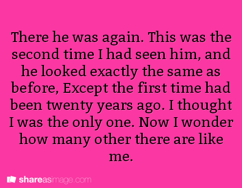 """writing prompt: """"THere he was again. This was the second time I had seen him, and he looked exactly the same as before, except the first time had been twenty years ago. I thought I was the only one. Now I wonder how many others there are like me."""""""