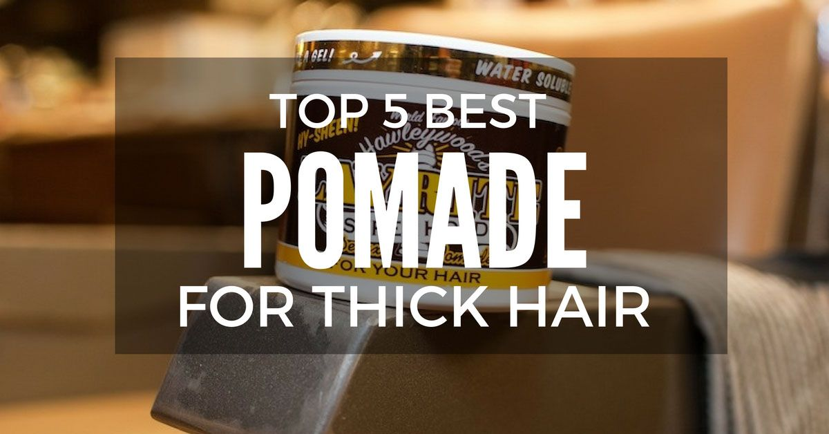 Top 5 Best Pomade For Thick Hair And Reviews Thick Hair Styles Hair Best