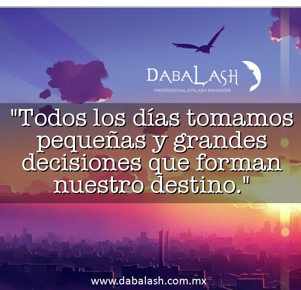 Todos los días Tomamos Pequeñas y GRANDES Decisiones que forman nuestro Destino www.dabalash.com.mx