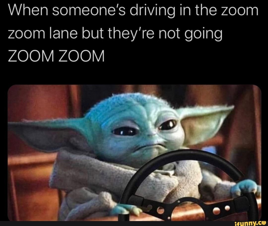 When Someone S Driving In The Zoom Zoom Lane But They Re Not Going Zoom Zoom Ifunny Star Wars Humor It Takes Two Ifunny