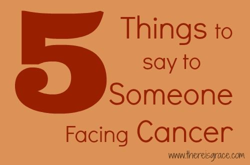 5 Things To Say To Someone Battling Cancer There Is Grace