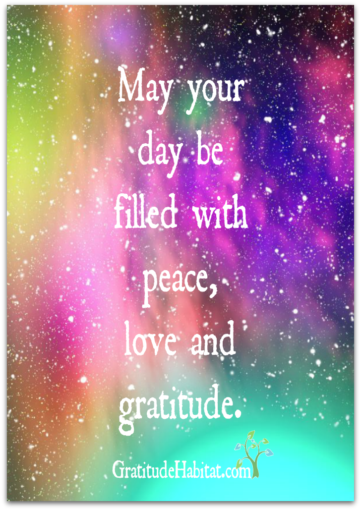 May your day be filled with peace, love and gratitude