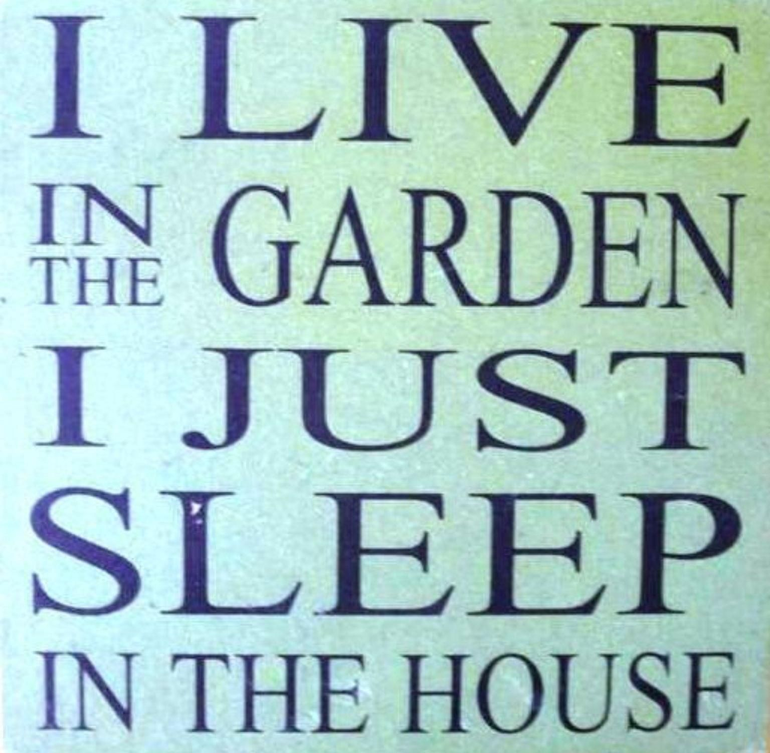 I Just Love This House: I Live In The Garden. I Just Sleep In The House. @Jean