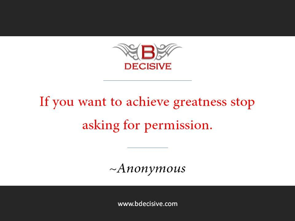 At times it seems we wait for the approval of others to be what we want to be. Why? Just be and discover the life you can live.  www.bdecisive.com