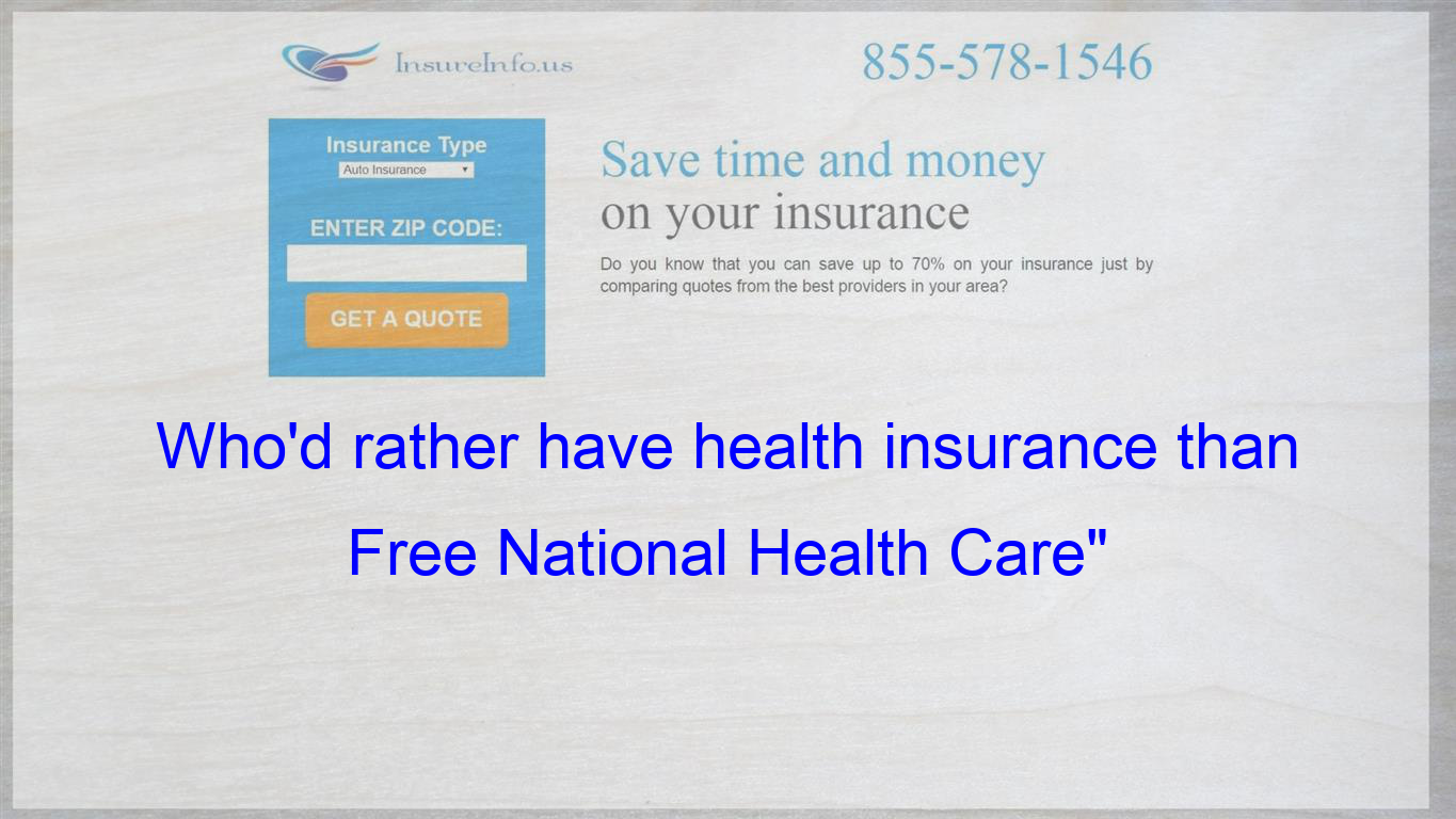 Who D Rather Have Health Insurance Than Free National Health Care