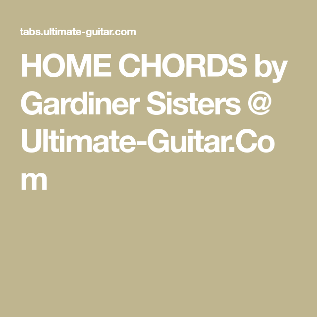 HOME CHORDS by Gardiner Sisters @ Ultimate-Guitar.Com   Pickin up ...