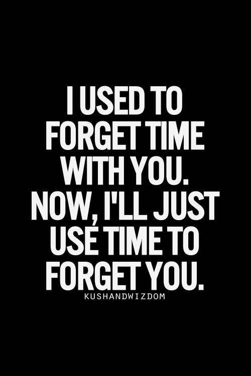 I Used To Forget Time With You Now Ill Just Use Time To Forget You