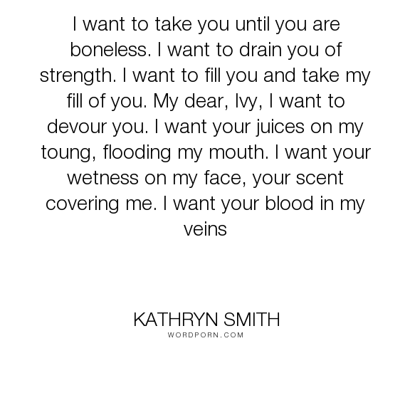 """Kathryn Smith - """"I want to take you until you are boneless. I want to drain you of strength. I want..."""". truth, desire"""