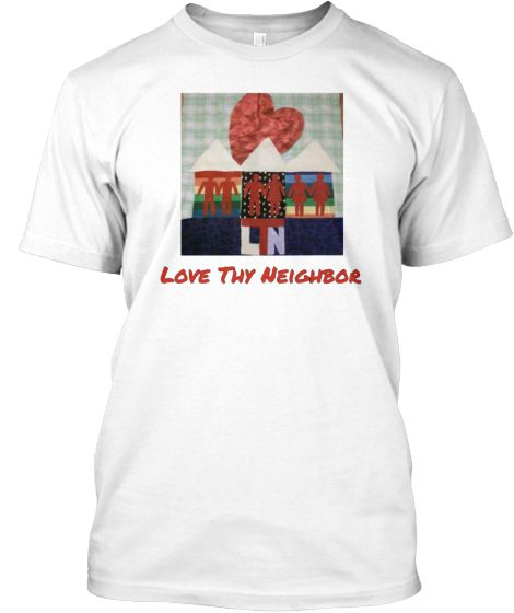 Love Thy Neighbor | Teespring A really nifty shirt promoting equality, love, and balance among all humans. It's even on the back of my super hero cape! Share the vision of promoting peace and love.